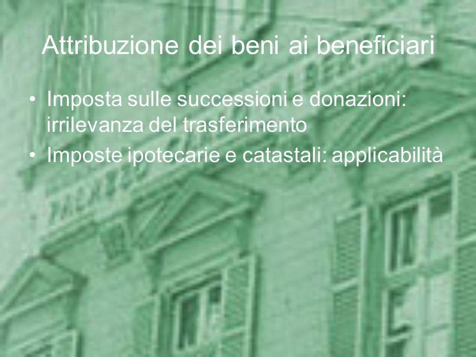 Attribuzione dei beni ai beneficiari Imposta sulle successioni e donazioni: irrilevanza del trasferimento Imposte ipotecarie e catastali: applicabilit