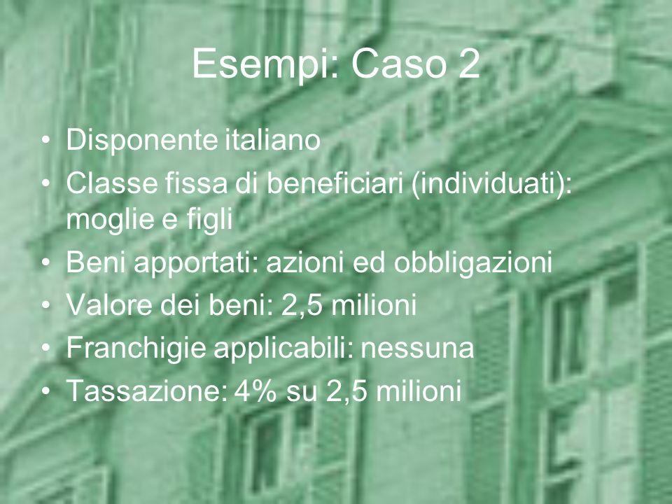 Esempi: Caso 2 Disponente italiano Classe fissa di beneficiari (individuati): moglie e figli Beni apportati: azioni ed obbligazioni Valore dei beni: 2