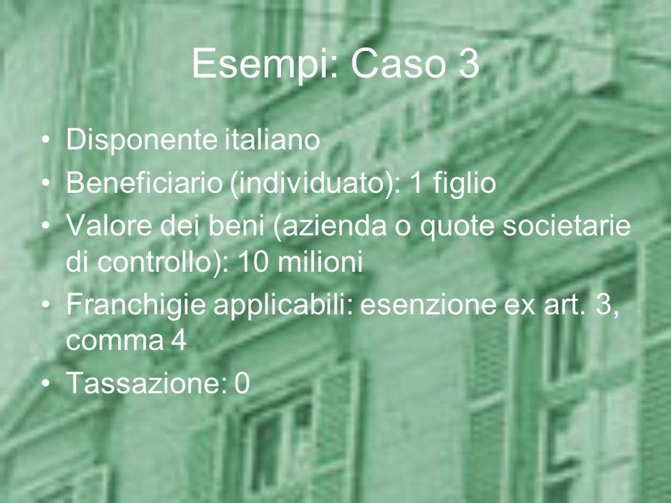 Esempi: Caso 3 Disponente italiano Beneficiario (individuato): 1 figlio Valore dei beni (azienda o quote societarie di controllo): 10 milioni Franchig