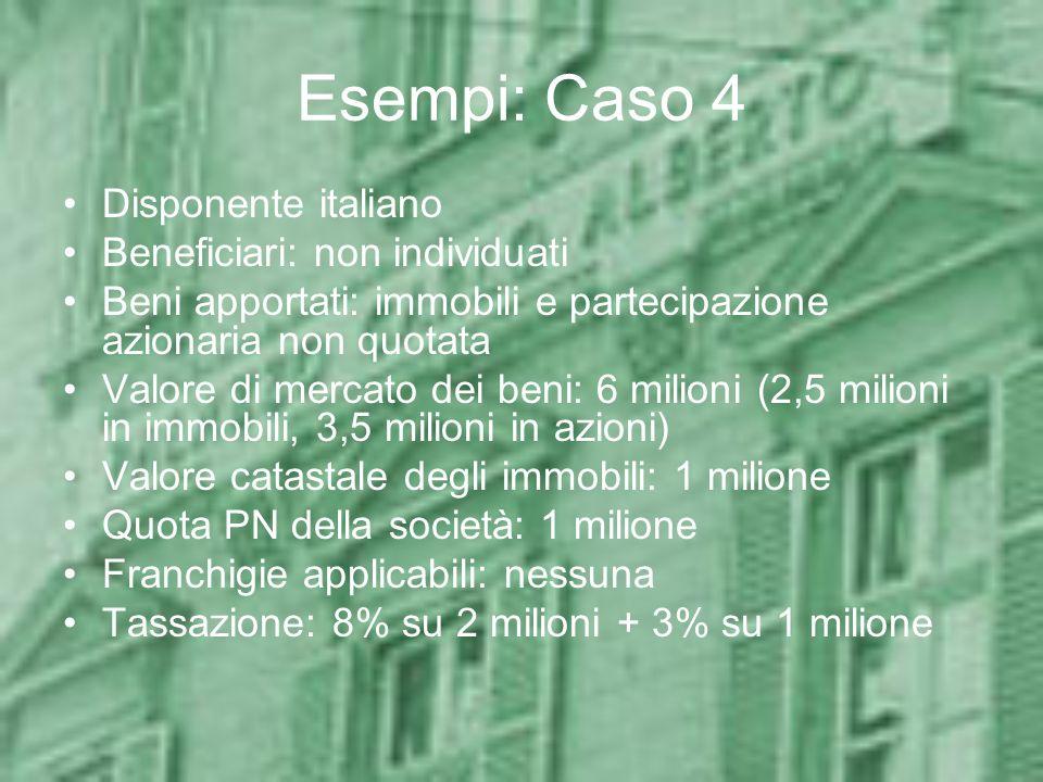 Esempi: Caso 4 Disponente italiano Beneficiari: non individuati Beni apportati: immobili e partecipazione azionaria non quotata Valore di mercato dei