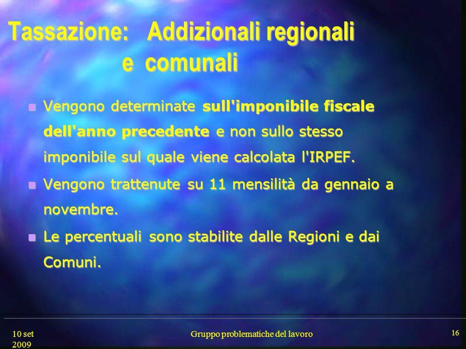 10 set 2009 Gruppo problematiche del lavoro 16 Tassazione: Addizionali regionali e comunali Vengono determinate sull'imponibile fiscale dell'anno prec