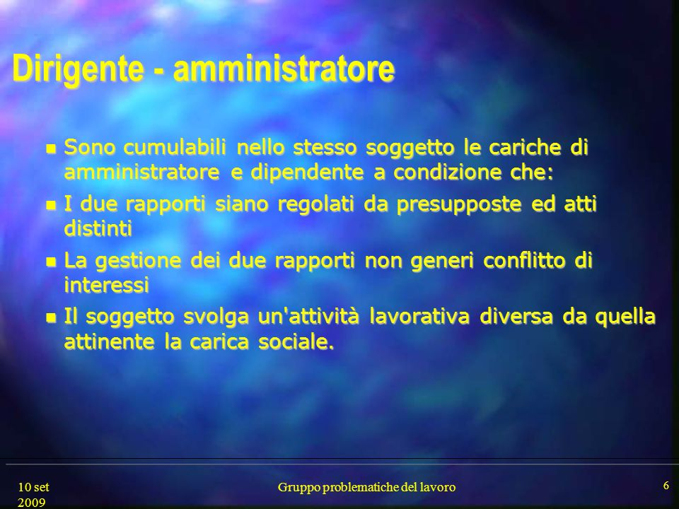 10 set 2009 Gruppo problematiche del lavoro 6 Dirigente - amministratore Sono cumulabili nello stesso soggetto le cariche di amministratore e dipenden