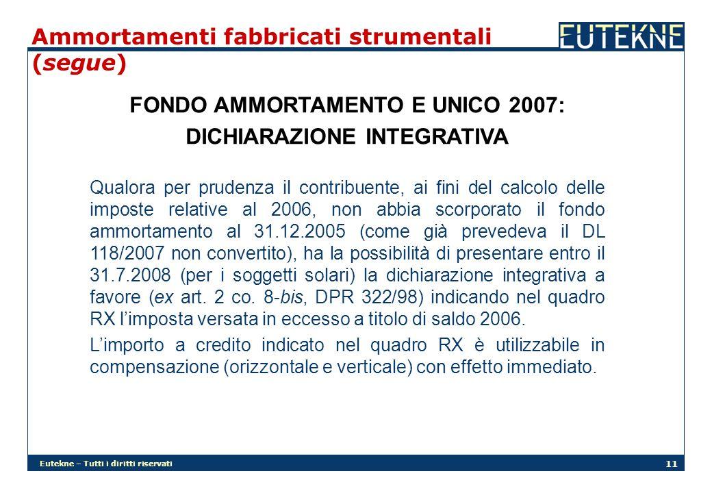 Eutekne – Tutti i diritti riservati 11 Ammortamenti fabbricati strumentali (segue) FONDO AMMORTAMENTO E UNICO 2007: DICHIARAZIONE INTEGRATIVA Qualora per prudenza il contribuente, ai fini del calcolo delle imposte relative al 2006, non abbia scorporato il fondo ammortamento al 31.12.2005 (come già prevedeva il DL 118/2007 non convertito), ha la possibilità di presentare entro il 31.7.2008 (per i soggetti solari) la dichiarazione integrativa a favore (ex art.