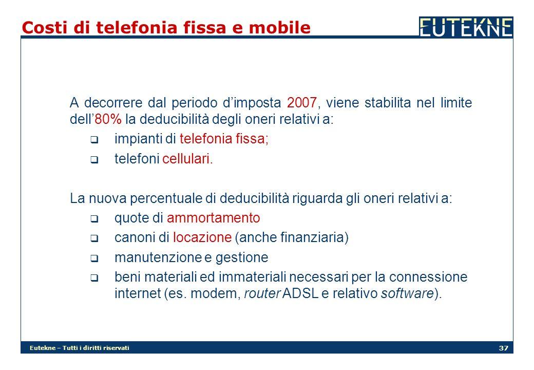 Eutekne – Tutti i diritti riservati 37 Costi di telefonia fissa e mobile A decorrere dal periodo dimposta 2007, viene stabilita nel limite dell80% la deducibilità degli oneri relativi a: impianti di telefonia fissa; telefoni cellulari.