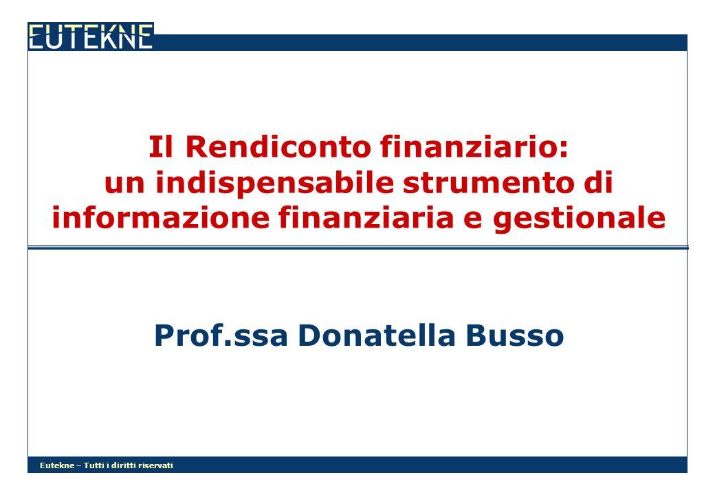 Eutekne – Tutti i diritti riservati Il Rendiconto finanziario: un indispensabile strumento di informazione finanziaria e gestionale Prof.ssa Donatella