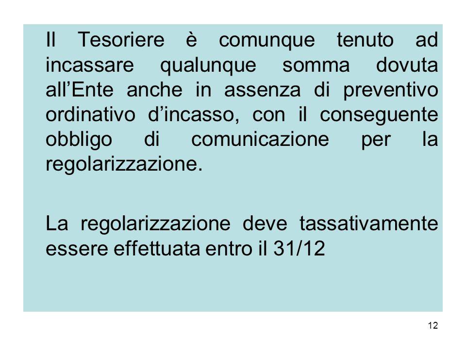 12 Il Tesoriere è comunque tenuto ad incassare qualunque somma dovuta allEnte anche in assenza di preventivo ordinativo dincasso, con il conseguente o