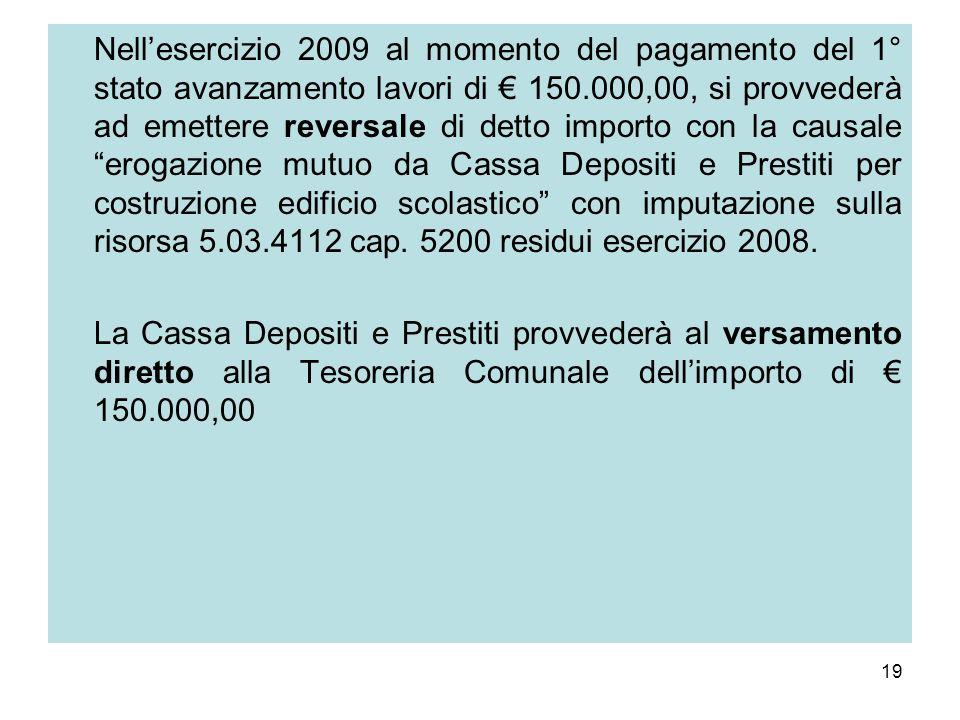 19 Nellesercizio 2009 al momento del pagamento del 1° stato avanzamento lavori di 150.000,00, si provvederà ad emettere reversale di detto importo con