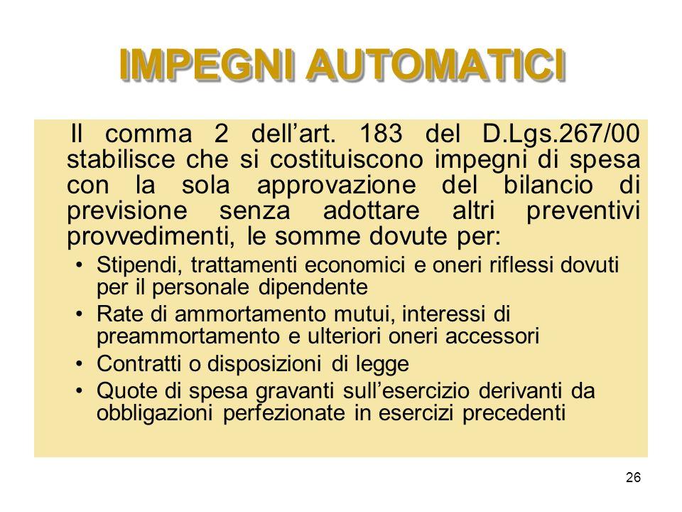 26 IMPEGNI AUTOMATICI Il comma 2 dellart. 183 del D.Lgs.267/00 stabilisce che si costituiscono impegni di spesa con la sola approvazione del bilancio