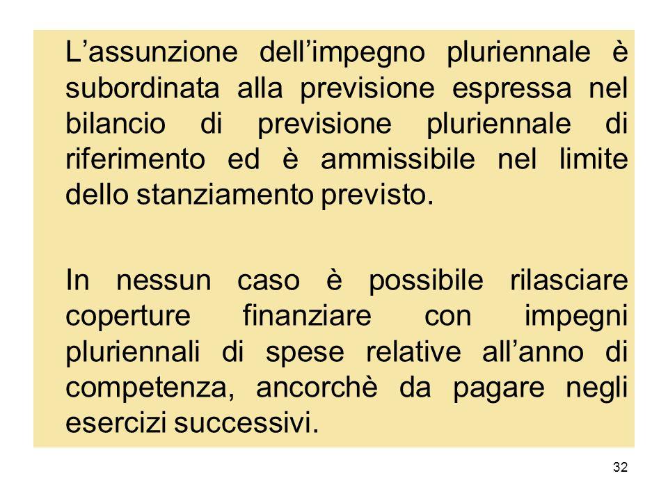 32 Lassunzione dellimpegno pluriennale è subordinata alla previsione espressa nel bilancio di previsione pluriennale di riferimento ed è ammissibile n