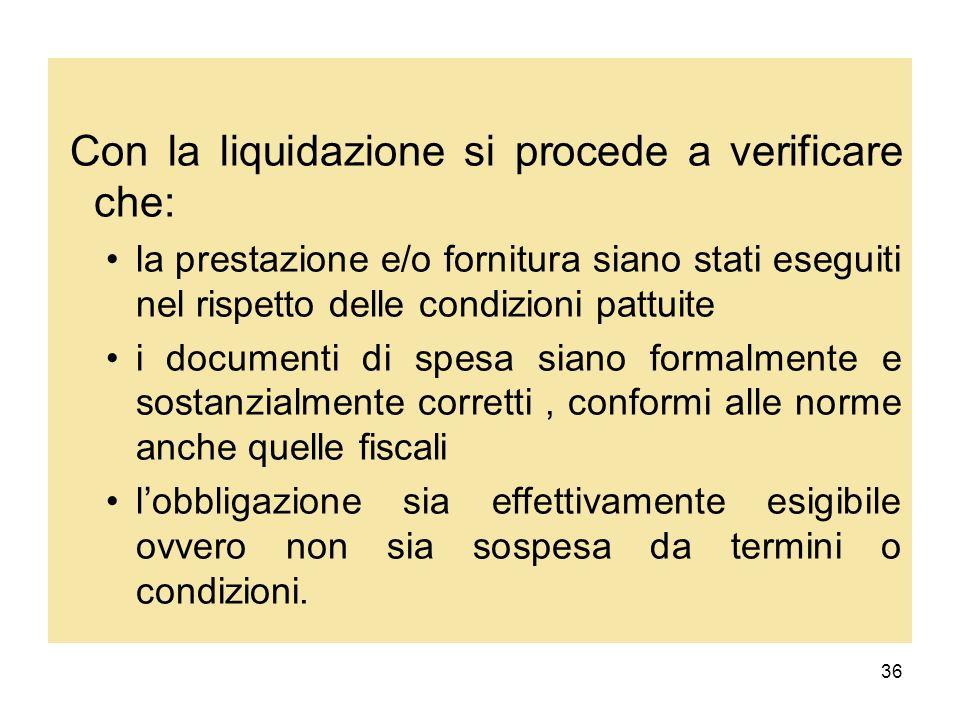 36 Con la liquidazione si procede a verificare che: la prestazione e/o fornitura siano stati eseguiti nel rispetto delle condizioni pattuite i documen