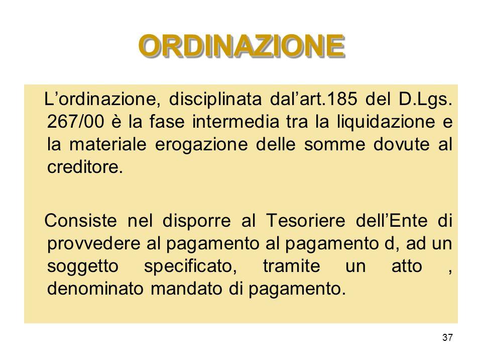 37 ORDINAZIONEORDINAZIONE Lordinazione, disciplinata dalart.185 del D.Lgs. 267/00 è la fase intermedia tra la liquidazione e la materiale erogazione d