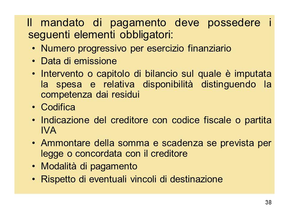 38 Il mandato di pagamento deve possedere i seguenti elementi obbligatori: Numero progressivo per esercizio finanziario Data di emissione Intervento o