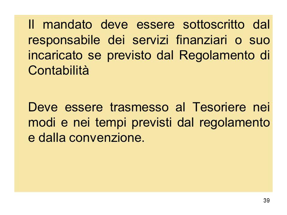 39 Il mandato deve essere sottoscritto dal responsabile dei servizi finanziari o suo incaricato se previsto dal Regolamento di Contabilità Deve essere