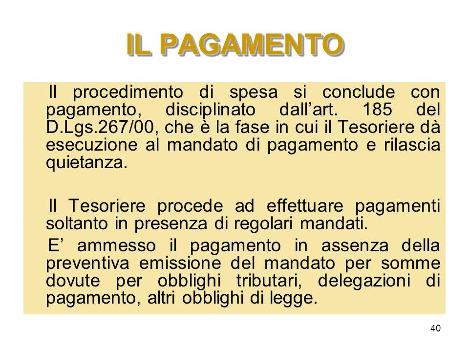 40 IL PAGAMENTO Il procedimento di spesa si conclude con pagamento, disciplinato dallart. 185 del D.Lgs.267/00, che è la fase in cui il Tesoriere dà e