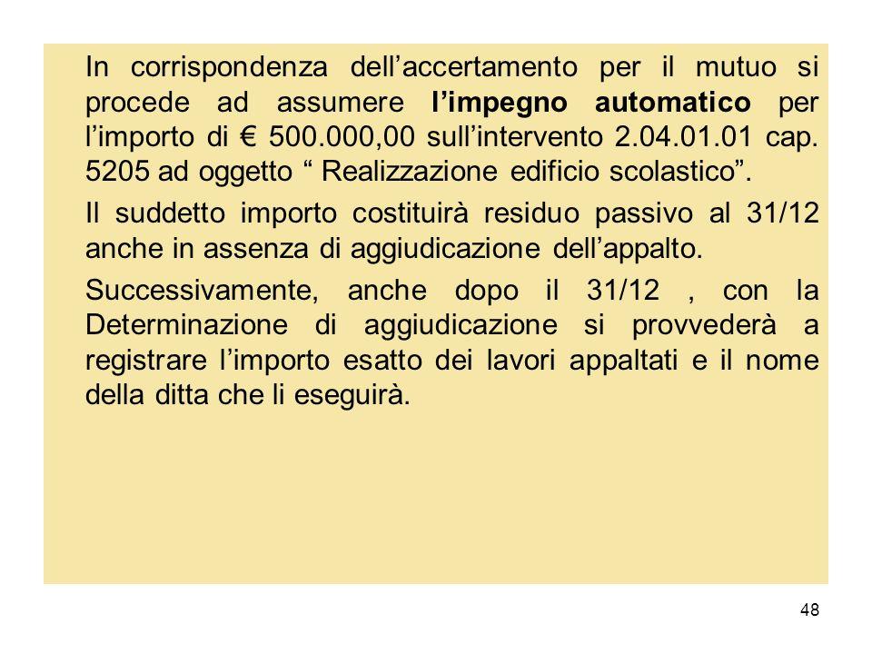 48 In corrispondenza dellaccertamento per il mutuo si procede ad assumere limpegno automatico per limporto di 500.000,00 sullintervento 2.04.01.01 cap