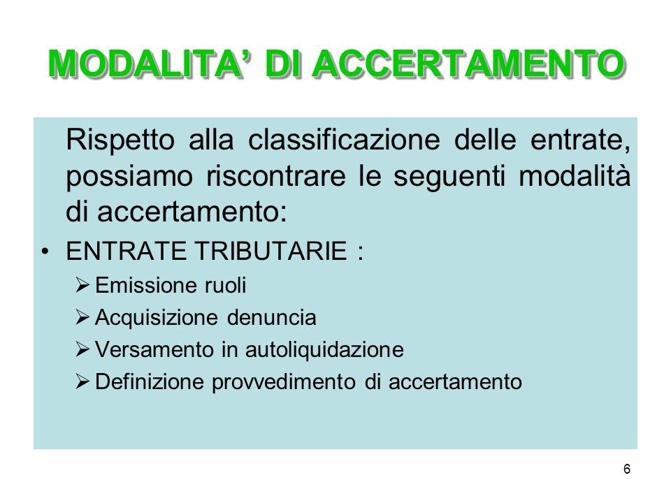 6 MODALITA DI ACCERTAMENTO Rispetto alla classificazione delle entrate, possiamo riscontrare le seguenti modalità di accertamento: ENTRATE TRIBUTARIE