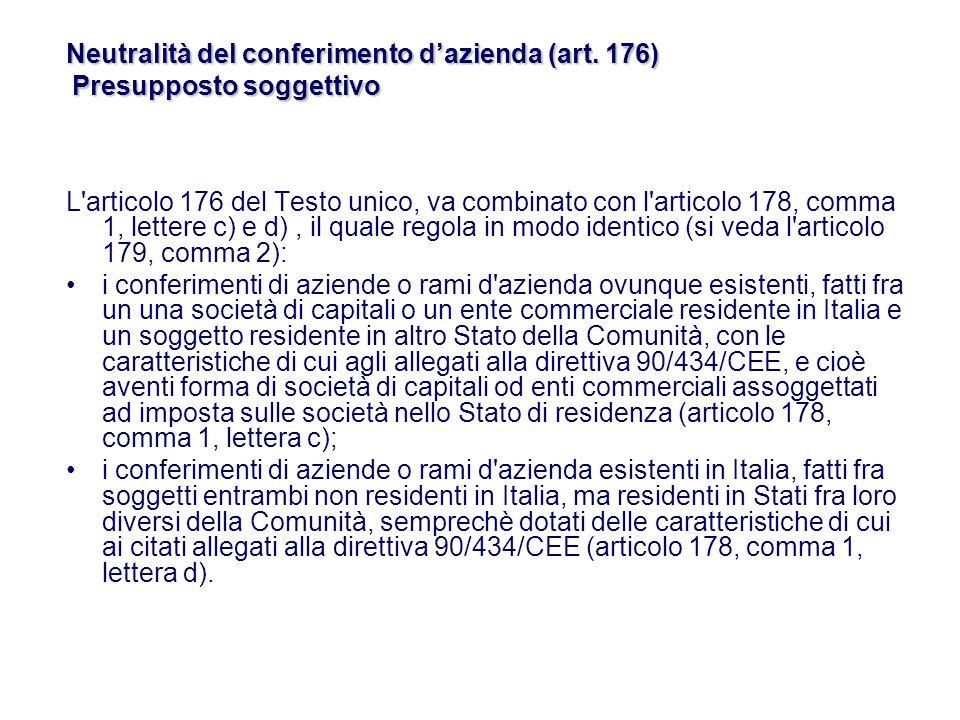 L articolo 176 del Testo unico, va combinato con l articolo 178, comma 1, lettere c) e d), il quale regola in modo identico (si veda l articolo 179, comma 2): i conferimenti di aziende o rami d azienda ovunque esistenti, fatti fra un una società di capitali o un ente commerciale residente in Italia e un soggetto residente in altro Stato della Comunità, con le caratteristiche di cui agli allegati alla direttiva 90/434/CEE, e cioè aventi forma di società di capitali od enti commerciali assoggettati ad imposta sulle società nello Stato di residenza (articolo 178, comma 1, lettera c); i conferimenti di aziende o rami d azienda esistenti in Italia, fatti fra soggetti entrambi non residenti in Italia, ma residenti in Stati fra loro diversi della Comunità, semprechè dotati delle caratteristiche di cui ai citati allegati alla direttiva 90/434/CEE (articolo 178, comma 1, lettera d).