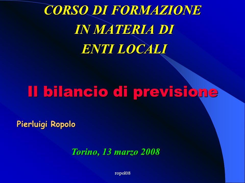 ropol08 CORSO DI FORMAZIONE IN MATERIA DI IN MATERIA DI ENTI LOCALI ENTI LOCALI Torino, 13 marzo 2008 Il bilancio di previsione Pierluigi Ropolo