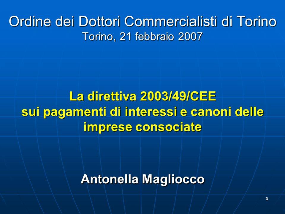 0 Ordine dei Dottori Commercialisti di Torino Torino, 21 febbraio 2007 La direttiva 2003/49/CEE sui pagamenti di interessi e canoni delle imprese consociate Antonella Magliocco