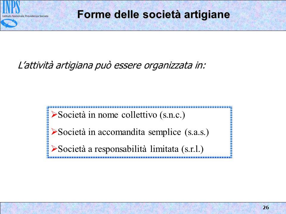 26 Forme delle società artigiane Lattività artigiana può essere organizzata in: Società in nome collettivo (s.n.c.) Società in accomandita semplice (s