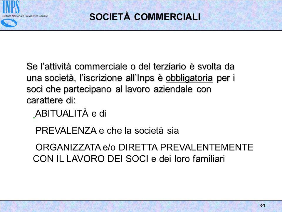 34 SOCIETÀ COMMERCIALI Se lattività commerciale o del terziario è svolta da una società, liscrizione allInps è obbligatoria per i soci che partecipano