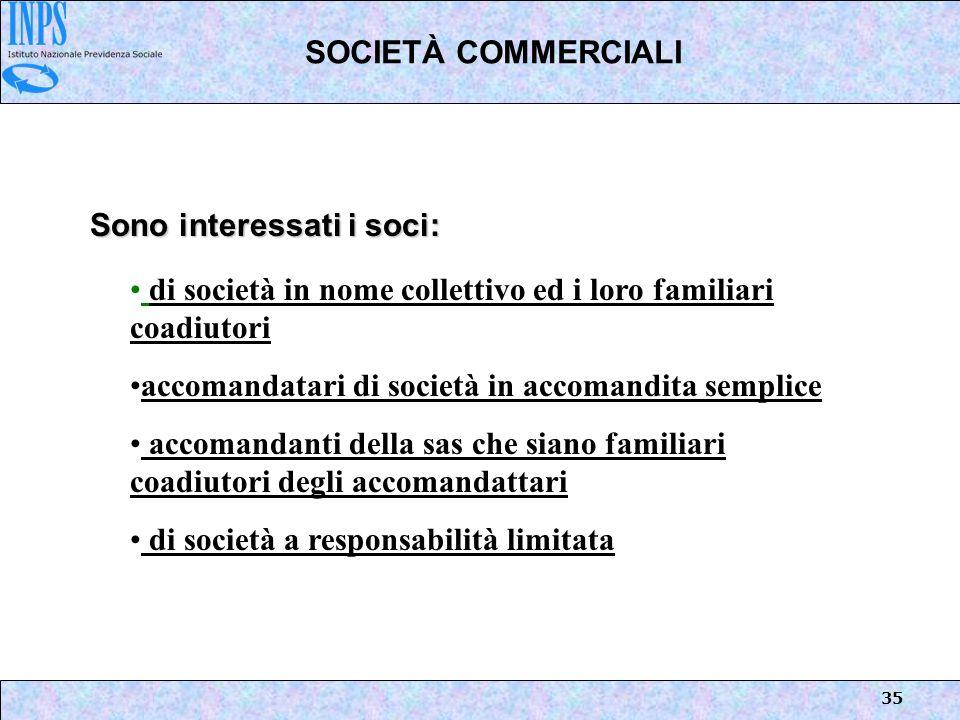 35 SOCIETÀ COMMERCIALI Sono interessati i soci: di società in nome collettivo ed i loro familiari coadiutori accomandatari di società in accomandita s