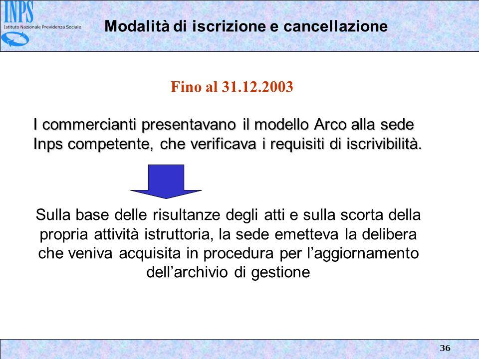 36 Modalità di iscrizione e cancellazione I commercianti presentavano il modello Arco alla sede Inps competente, che verificava i requisiti di iscrivi