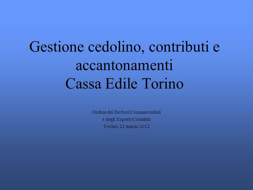 Gestione cedolino, contributi e accantonamenti Cassa Edile Torino Ordine dei Dottori Commercialisti e degli Esperti Contabili Torino, 21 marzo 2012