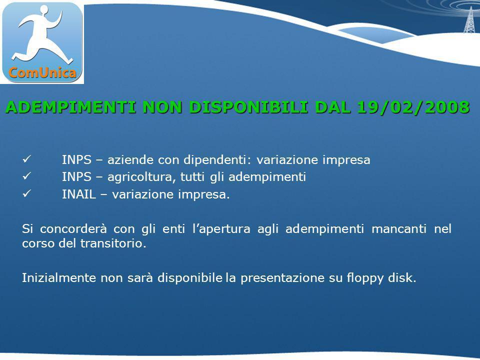 ADEMPIMENTI NON DISPONIBILI DAL 19/02/2008 INPS – aziende con dipendenti: variazione impresa INPS – agricoltura, tutti gli adempimenti INAIL – variazione impresa.