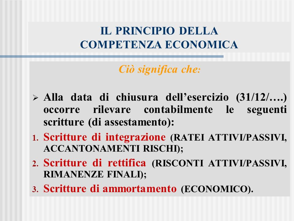 IL PRINCIPIO DELLA COMPETENZA ECONOMICA Ciò significa che : Alla data di chiusura dellesercizio (31/12/….) occorre rilevare contabilmente le seguenti scritture (di assestamento): 1.