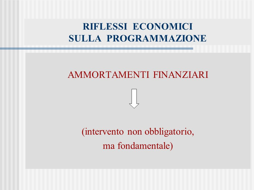 RIFLESSI ECONOMICI SULLA PROGRAMMAZIONE AMMORTAMENTI FINANZIARI (intervento non obbligatorio, ma fondamentale)