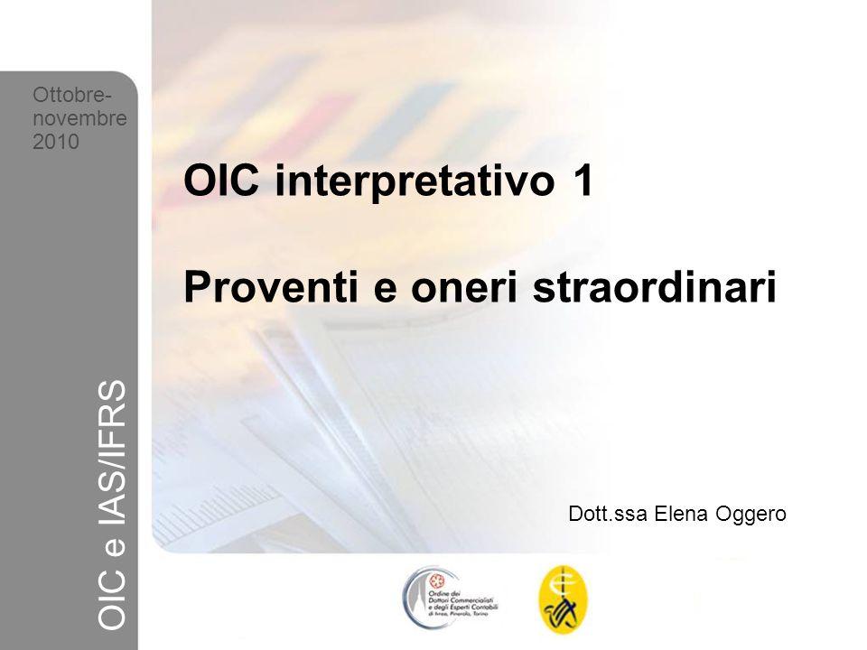1 Ottobre-novembre 2010 OIC e IAS/IFRS OIC interpretativo 1 Proventi e oneri straordinari Dott.ssa Elena Oggero Ottobre- novembre 2010 OIC e IAS/IFRS