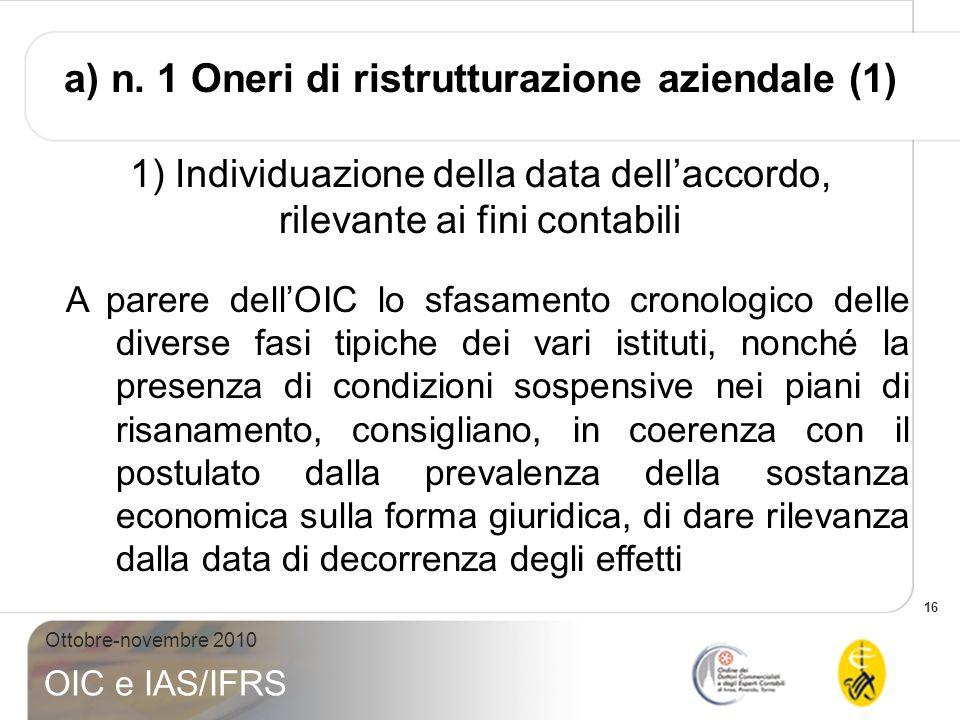 16 Ottobre-novembre 2010 OIC e IAS/IFRS a) n. 1 Oneri di ristrutturazione aziendale (1) 1) Individuazione della data dellaccordo, rilevante ai fini co