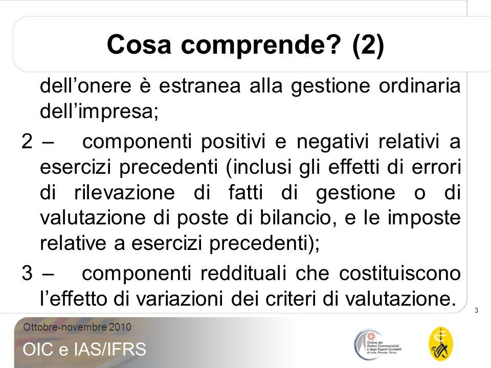 3 Ottobre-novembre 2010 OIC e IAS/IFRS Cosa comprende? (2) dellonere è estranea alla gestione ordinaria dellimpresa; 2 – componenti positivi e negativ