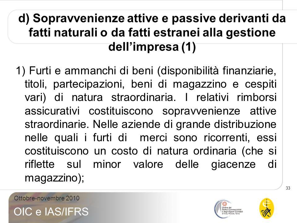 33 Ottobre-novembre 2010 OIC e IAS/IFRS d) Sopravvenienze attive e passive derivanti da fatti naturali o da fatti estranei alla gestione dellimpresa (
