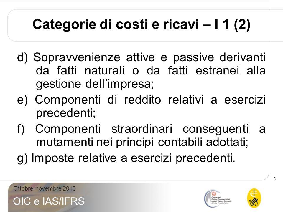 5 Ottobre-novembre 2010 OIC e IAS/IFRS Categorie di costi e ricavi – I 1 (2) d) Sopravvenienze attive e passive derivanti da fatti naturali o da fatti
