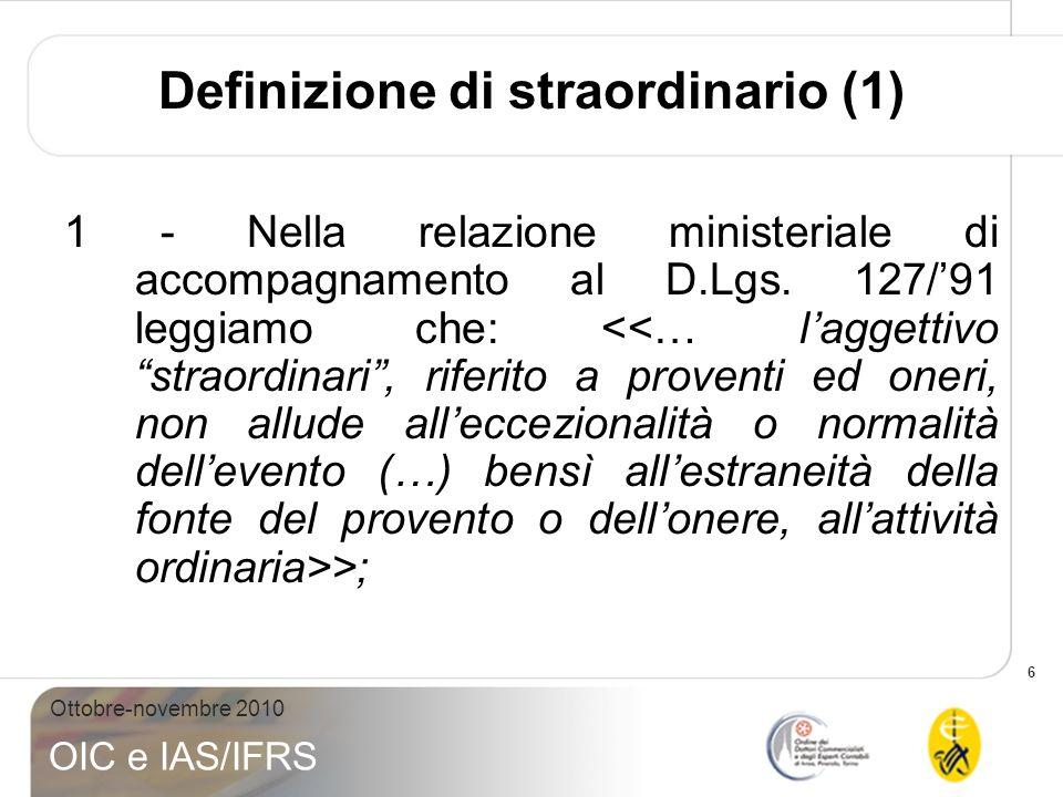 7 Ottobre-novembre 2010 OIC e IAS/IFRS Definizione di straordinario (2) 2- OIC 12 – COMMENTI : ….si tratta dei proventi e degli oneri la cui fonte è estranea allattività ordinaria….; 3 - INTERPRETATIVO 1: richiamo allOIC 12.