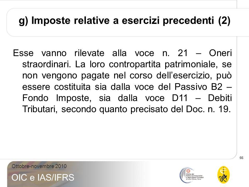 66 Ottobre-novembre 2010 OIC e IAS/IFRS g) Imposte relative a esercizi precedenti (2) Esse vanno rilevate alla voce n. 21 – Oneri straordinari. La lor