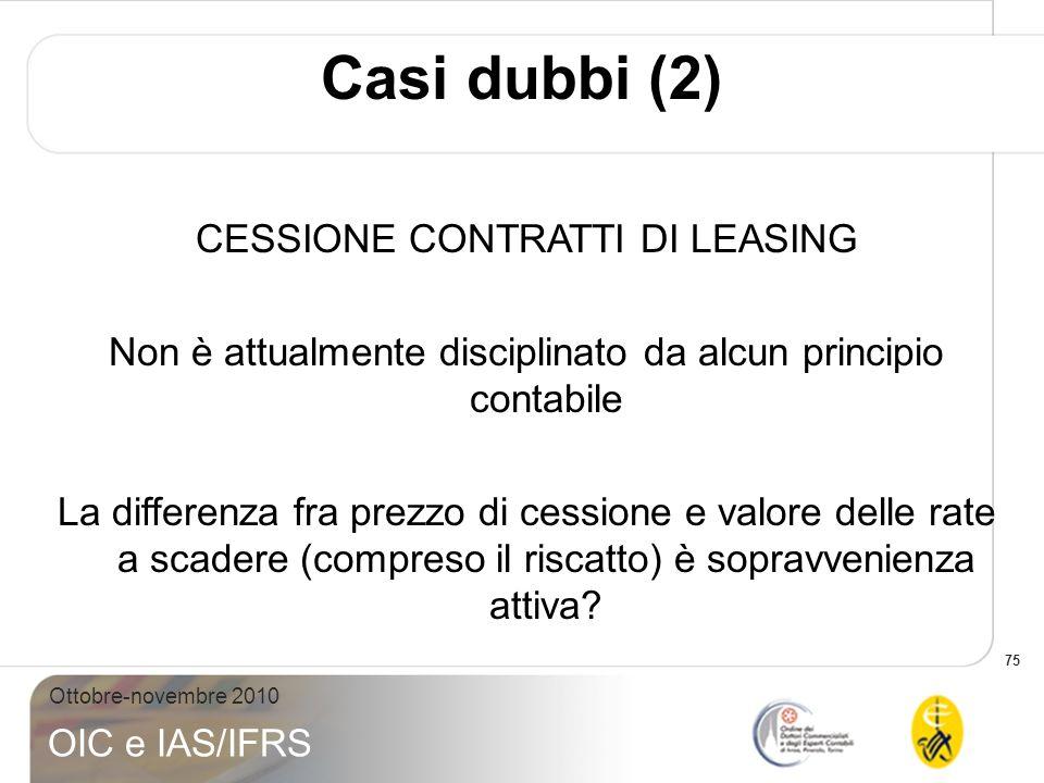 75 Ottobre-novembre 2010 OIC e IAS/IFRS Casi dubbi (2) CESSIONE CONTRATTI DI LEASING Non è attualmente disciplinato da alcun principio contabile La di