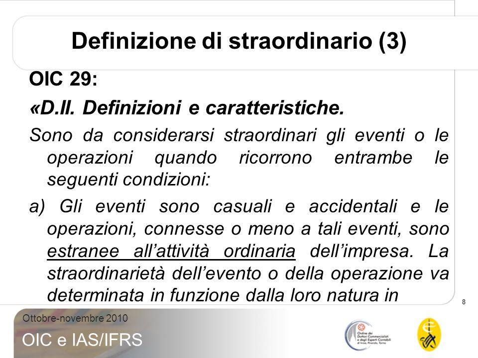 8 Ottobre-novembre 2010 OIC e IAS/IFRS OIC 29: «D.II. Definizioni e caratteristiche. Sono da considerarsi straordinari gli eventi o le operazioni quan