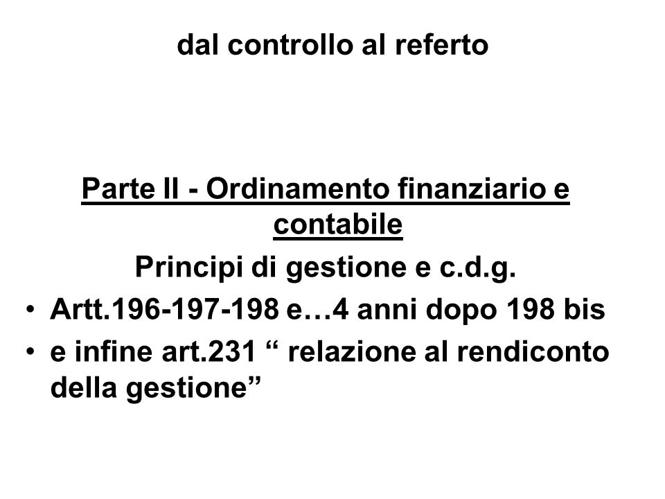 dal controllo al referto Parte II - Ordinamento finanziario e contabile Principi di gestione e c.d.g. Artt.196-197-198 e…4 anni dopo 198 bis e infine