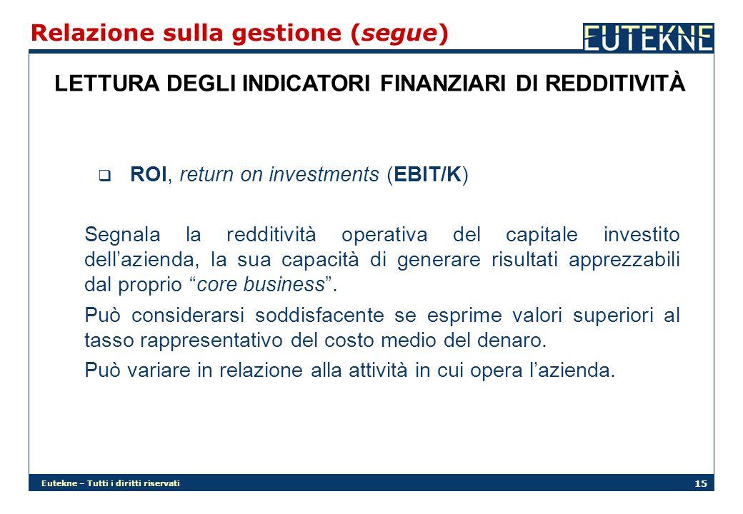 Eutekne – Tutti i diritti riservati 15 Relazione sulla gestione (segue) LETTURA DEGLI INDICATORI FINANZIARI DI REDDITIVITÀ ROI, return on investments (EBIT/K) Segnala la redditività operativa del capitale investito dellazienda, la sua capacità di generare risultati apprezzabili dal proprio core business.