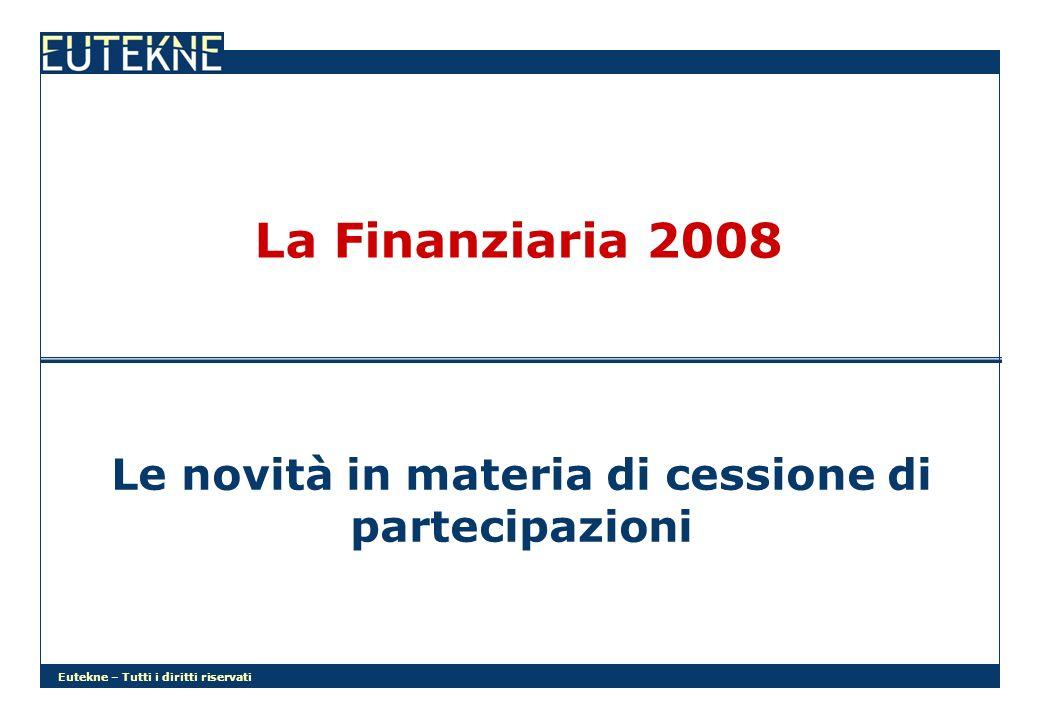 Eutekne – Tutti i diritti riservati La Finanziaria 2008 Le novità in materia di cessione di partecipazioni
