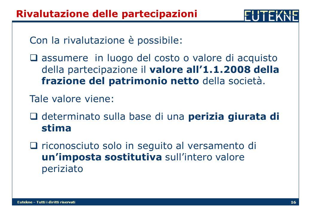 Eutekne – Tutti i diritti riservati 16 Rivalutazione delle partecipazioni Con la rivalutazione è possibile: assumere in luogo del costo o valore di acquisto della partecipazione il valore all1.1.2008 della frazione del patrimonio netto della società.