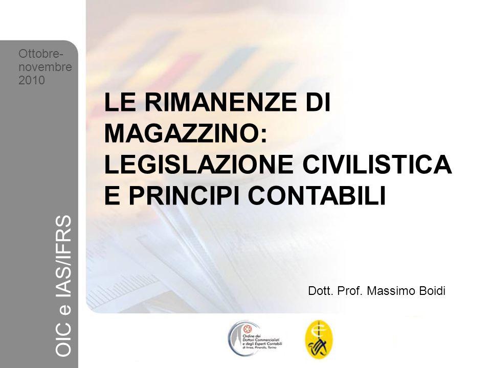 1 Ottobre-novembre 2010 OIC e IAS/IFRS LE RIMANENZE DI MAGAZZINO: LEGISLAZIONE CIVILISTICA E PRINCIPI CONTABILI Dott. Prof. Massimo Boidi Ottobre- nov