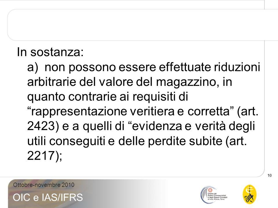 10 Ottobre-novembre 2010 OIC e IAS/IFRS In sostanza: a)non possono essere effettuate riduzioni arbitrarie del valore del magazzino, in quanto contrari