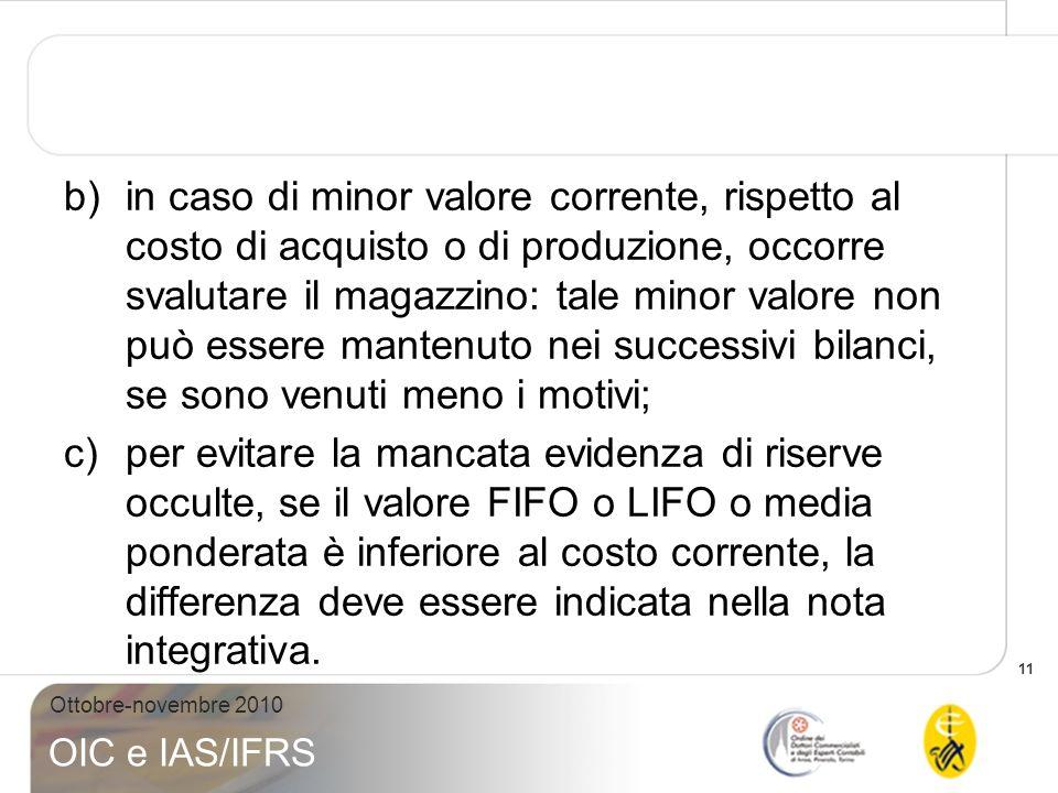 11 Ottobre-novembre 2010 OIC e IAS/IFRS b)in caso di minor valore corrente, rispetto al costo di acquisto o di produzione, occorre svalutare il magazz