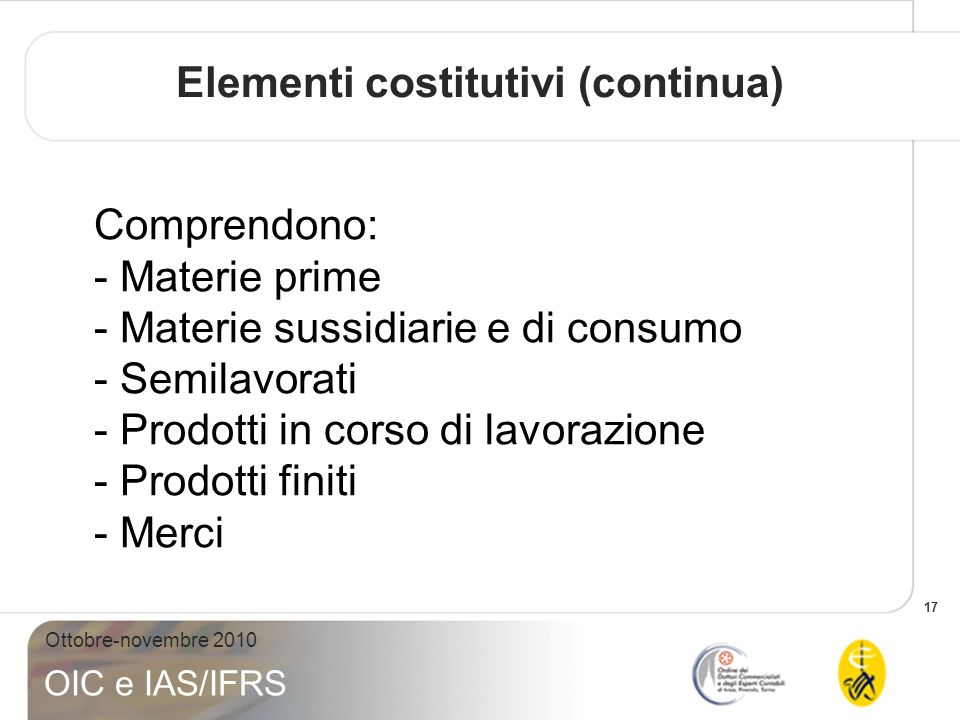 17 Ottobre-novembre 2010 OIC e IAS/IFRS Comprendono: - Materie prime - Materie sussidiarie e di consumo - Semilavorati - Prodotti in corso di lavorazi