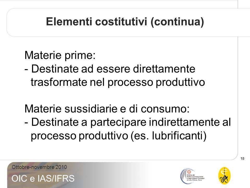 18 Ottobre-novembre 2010 OIC e IAS/IFRS Materie prime: - Destinate ad essere direttamente trasformate nel processo produttivo Materie sussidiarie e di