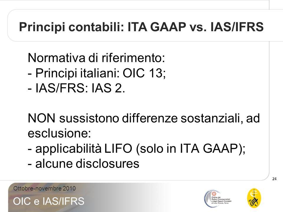 24 Ottobre-novembre 2010 OIC e IAS/IFRS Normativa di riferimento: - Principi italiani: OIC 13; - IAS/FRS: IAS 2. NON sussistono differenze sostanziali